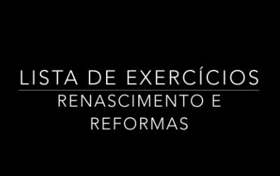 LISTA - RENASCIMENTO E REFORMAS
